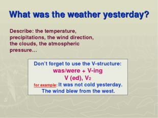 What was the weather yesterday? Don't forget to use the V-structure: was/were