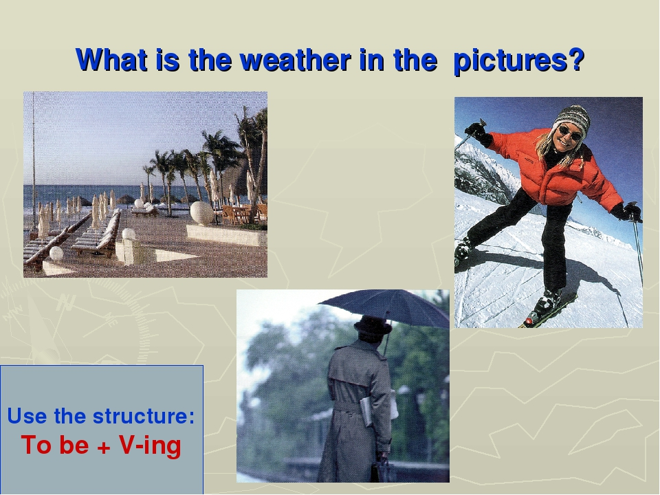 What is the weather in the pictures? Use the structure: To be + V-ing