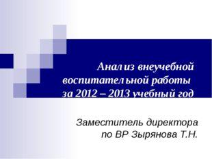 Анализ внеучебной воспитательной работы за 2012 – 2013 учебный год Заместител