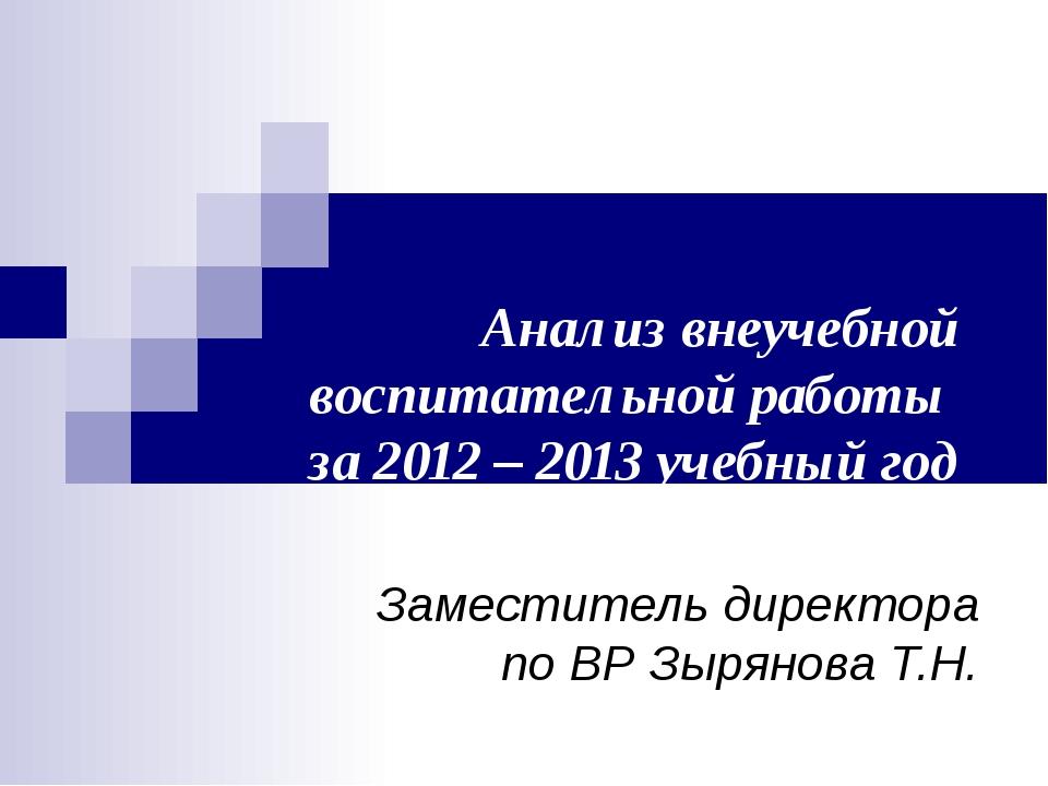 Анализ внеучебной воспитательной работы за 2012 – 2013 учебный год Заместител...