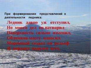При формировании представлений о деятельности ледника: Ледник давно уж отсту