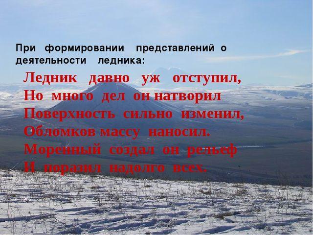 При формировании представлений о деятельности ледника: Ледник давно уж отсту...