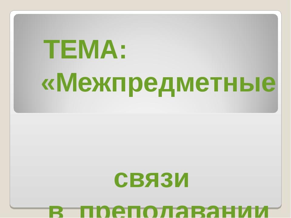 ТЕМА: «Межпредметные связи в преподавании географии».