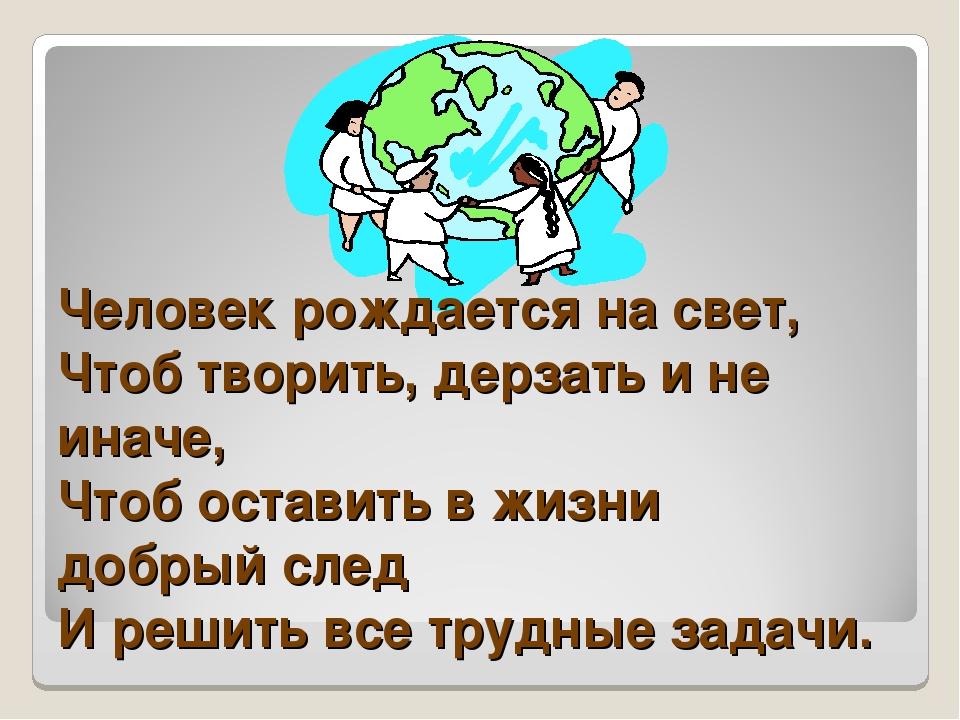 Человек рождается на свет, Чтоб творить, дерзать и не иначе, Чтоб оставить в...