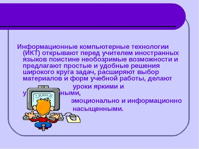 Информационные компьютерные технологии (ИКТ) открывают перед учителем иностр...