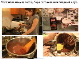 Пока Алла месила тесто, Лера готовила шоколадный соус.