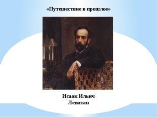 «Путешествие в прошлое» Исаак Ильич Левитан