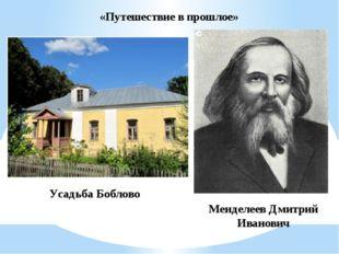 Усадьба Боблово Менделеев Дмитрий Иванович «Путешествие в прошлое»