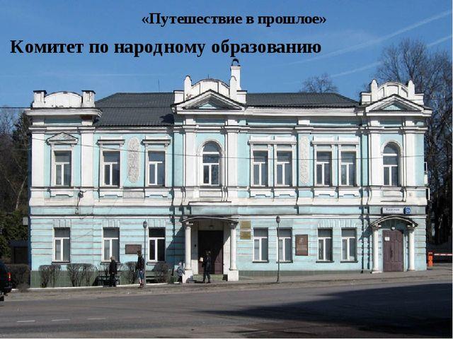 «Путешествие в прошлое» Комитет по народному образованию