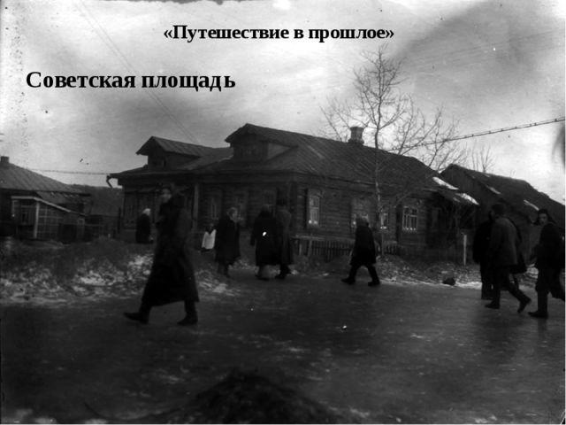 «Путешествие в прошлое» Советская площадь