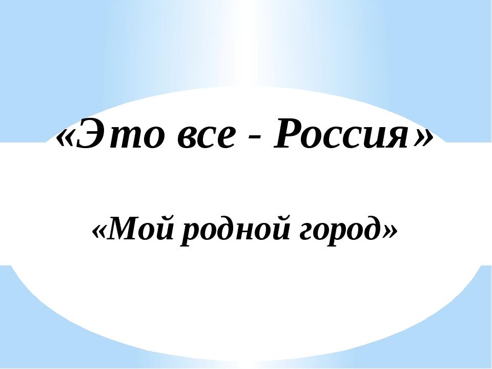 «Мой родной город» «Это все - Россия»