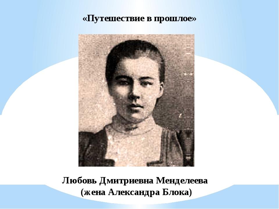 «Путешествие в прошлое» Любовь Дмитриевна Менделеева (жена Александра Блока)