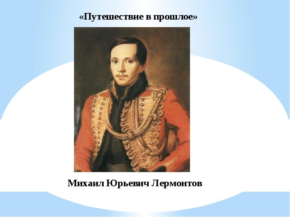 «Путешествие в прошлое» Михаил Юрьевич Лермонтов
