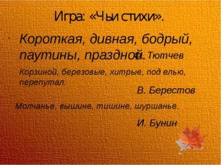 Игра: «Чьи стихи». Короткая, дивная, бодрый, паутины, праздной. Ф. Тютчев Кор