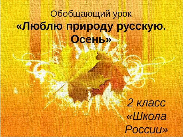 Обобщающий урок «Люблю природу русскую. Осень» 2 класс «Школа России» Туляков...