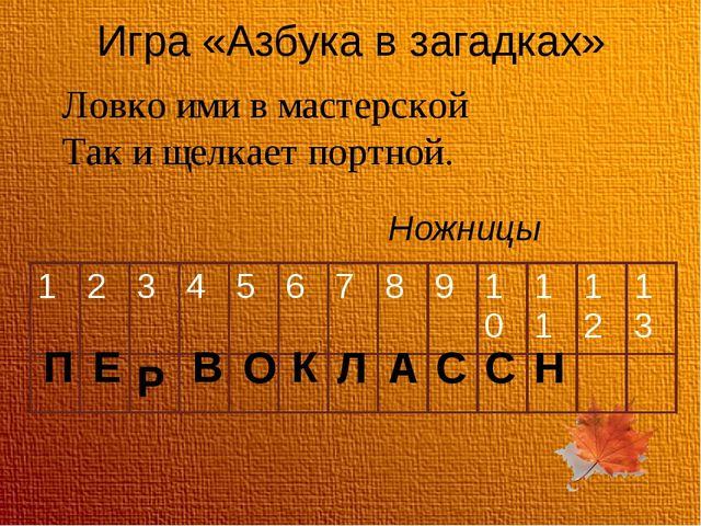 Игра «Азбука в загадках» Ловко ими в мастерской Так и щелкает портной. Ножниц...