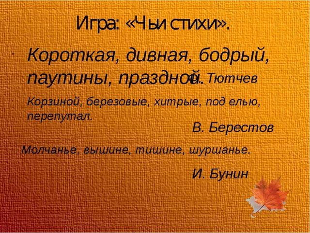 Игра: «Чьи стихи». Короткая, дивная, бодрый, паутины, праздной. Ф. Тютчев Кор...