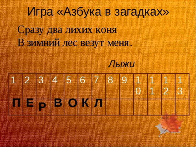 Игра «Азбука в загадках» Сразу два лихих коня В зимний лес везут меня. Лыжи П...