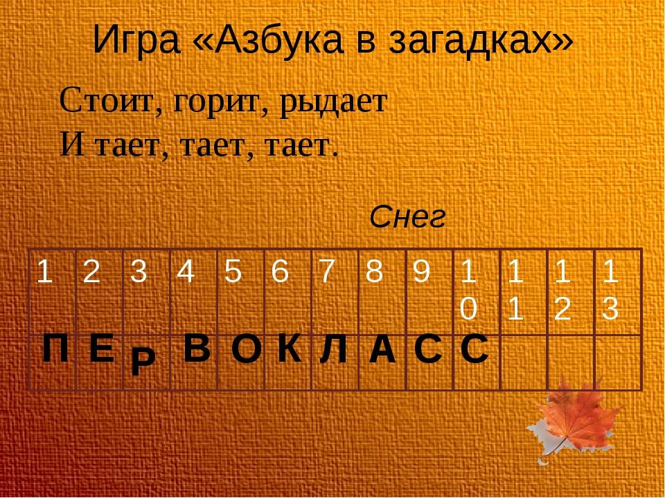 Игра «Азбука в загадках» Стоит, горит, рыдает И тает, тает, тает. Снег П Е В...