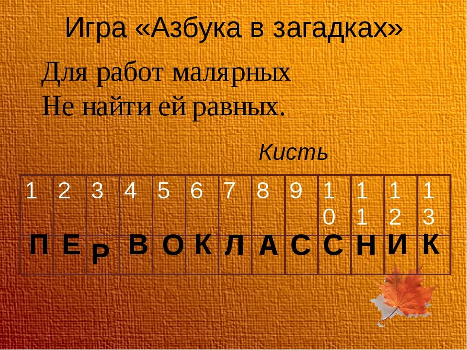 Игра «Азбука в загадках» Для работ малярных Не найти ей равных. Кисть П Е В О...
