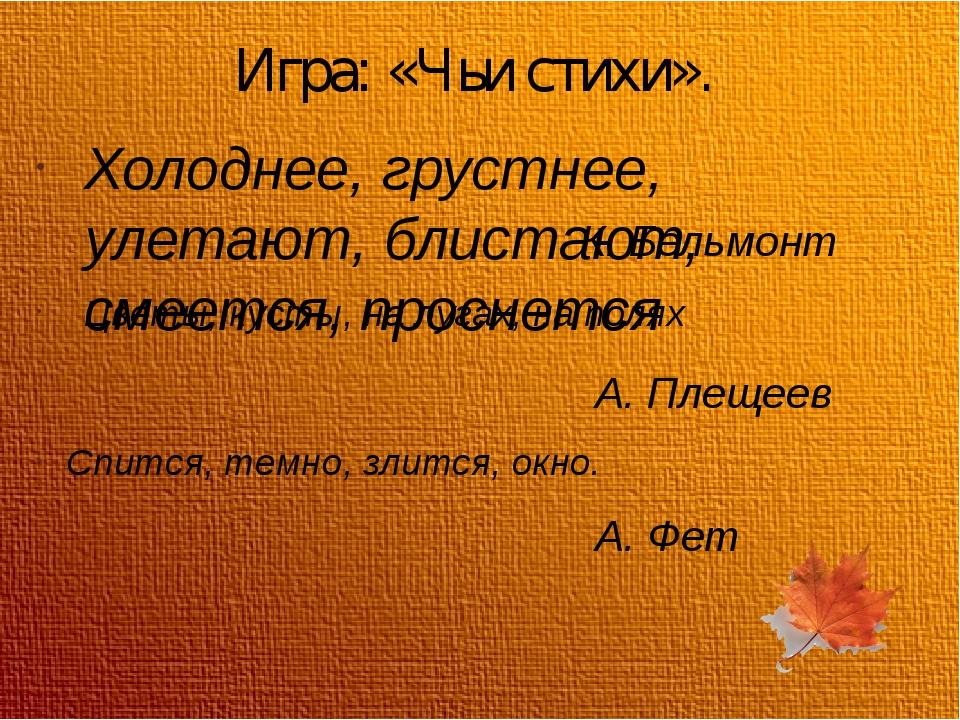 Игра: «Чьи стихи». Холоднее, грустнее, улетают, блистают, смеется, проснется...