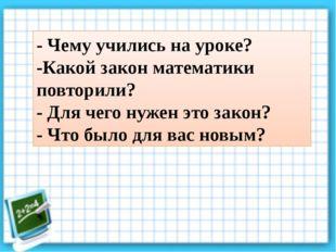 - Чему учились на уроке? -Какой закон математики повторили? - Для чего нужен