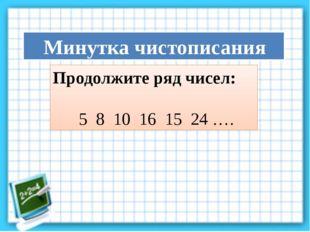 Продолжите ряд чисел: 5 8 10 16 15 24 …. Минутка чистописания