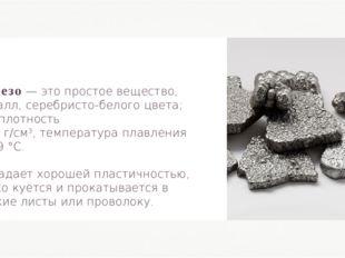 Железо — это простое вещество, металл, серебристо-белого цвета; его плотность