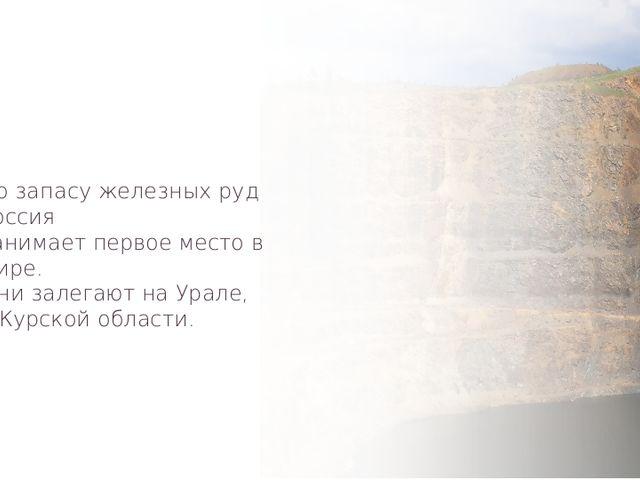 По запасу железных руд Россия занимает первое место в мире. Они залегают на У...
