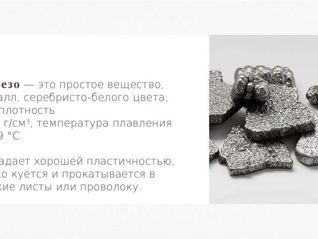 Железо — это простое вещество, металл, серебристо-белого цвета; его плотность...
