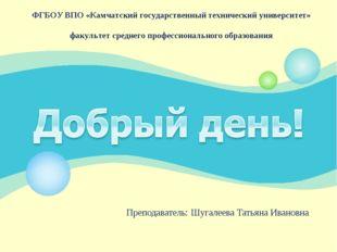 Преподаватель: Шугалеева Татьяна Ивановна ФГБОУ ВПО «Камчатский государственн