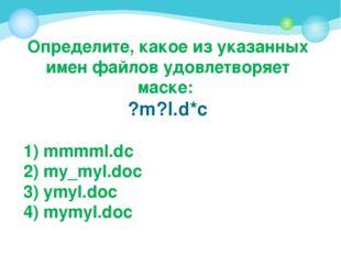 Определите, какое из указанных имен файлов удовлетворяет маске: ?m?l.d*c 1) m