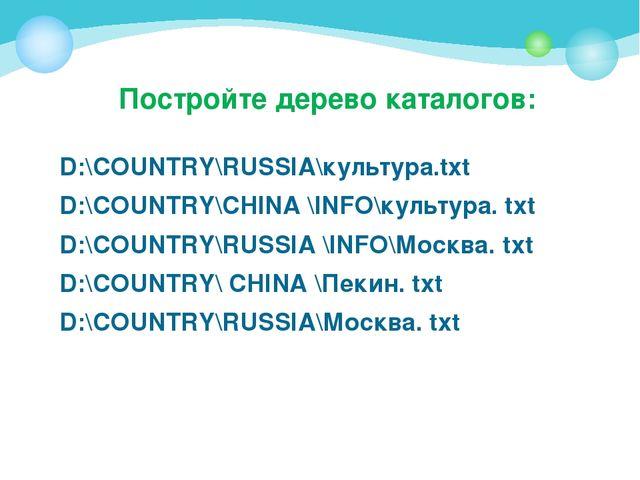 Постройте дерево каталогов: D:\COUNTRY\RUSSIA\культура.txt D:\COUNTRY\CHINA \...