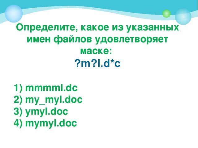 Определите, какое из указанных имен файлов удовлетворяет маске: ?m?l.d*c 1) m...