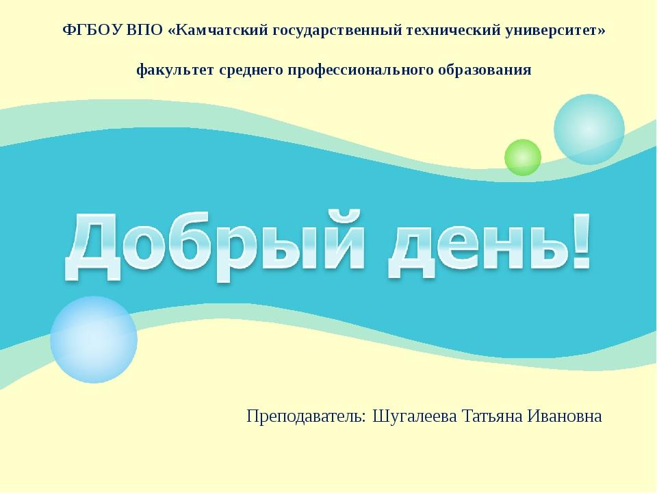 Преподаватель: Шугалеева Татьяна Ивановна ФГБОУ ВПО «Камчатский государственн...