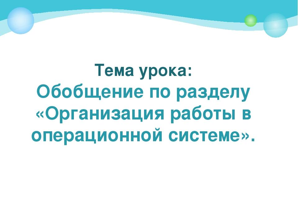 Тема урока: Обобщение по разделу «Организация работы в операционной системе».