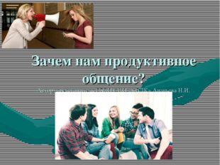 Зачем нам продуктивное общение? Автор: преподаватель ГБПОУ НО «КБЛК» Ананьева