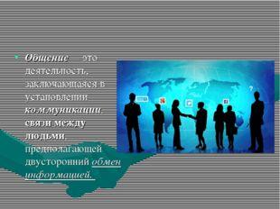 Общение— это деятельность, заключающаяся в установлении коммуникации, связи м