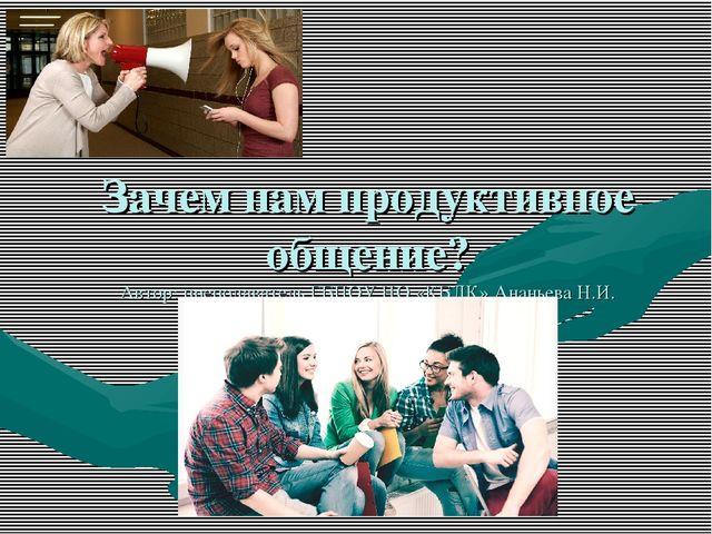 Зачем нам продуктивное общение? Автор: преподаватель ГБПОУ НО «КБЛК» Ананьева...