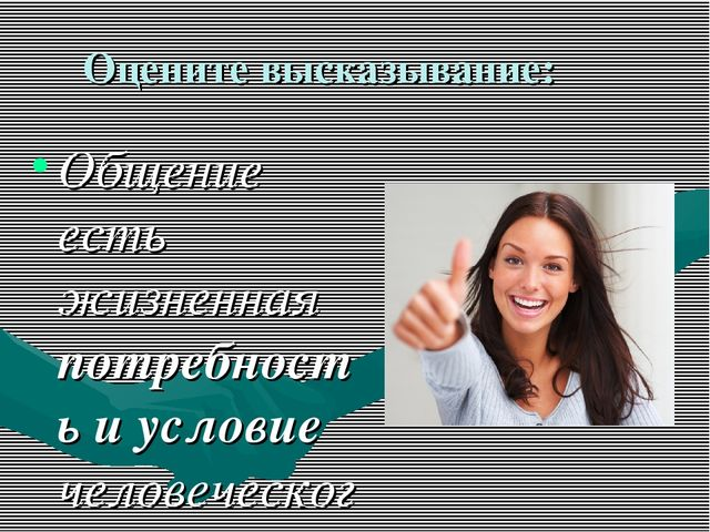 Оцените высказывание: Общение есть жизненная потребность и условие человеческ...