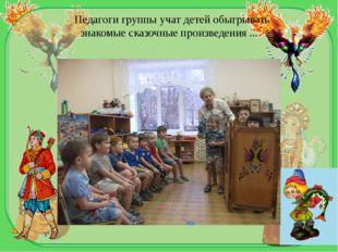 Педагоги группы учат детей обыгрывать знакомыесказочныепроизведения...