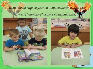"""Наши дети ещене умеют читать тексты сказок, но они """"читают""""сказкипо карти"""