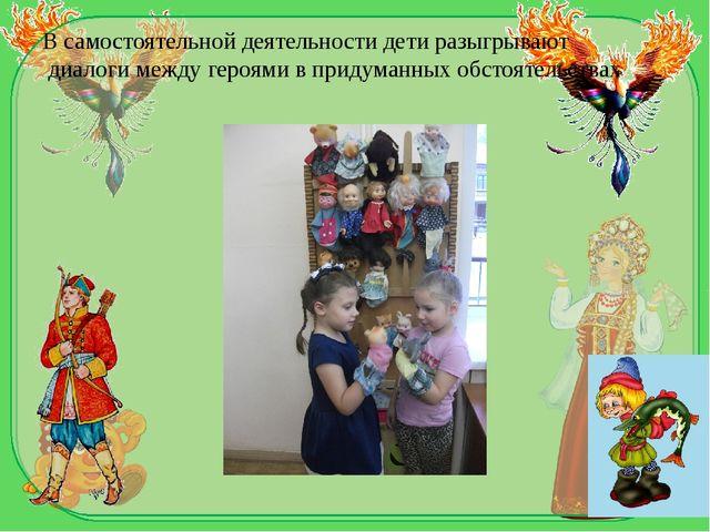 В самостоятельной деятельности дети разыгрывают диалогимеждугероямив прид...