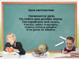Урок математики Начинается урок, Он пойти вам должен впрок. Постарайтесь всё