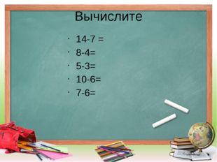 Вычислите 14-7 = 8-4= 5-3= 10-6= 7-6=
