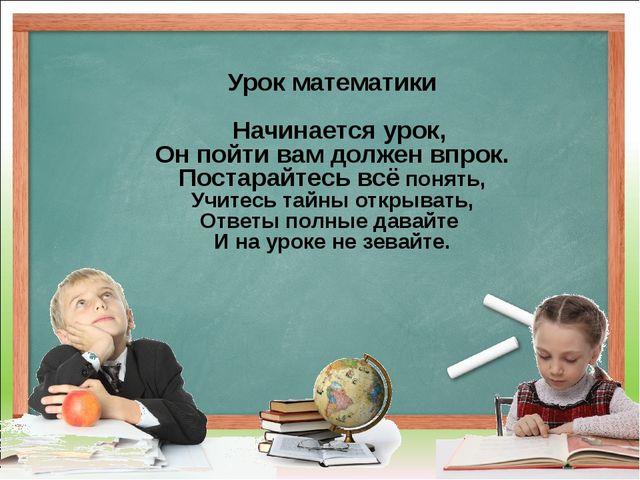 Урок математики Начинается урок, Он пойти вам должен впрок. Постарайтесь всё...