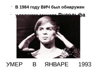 УМЕР В ЯНВАРЕ 1993 В 1984 году ВИЧ был обнаружен у великого танцора Рудольфа