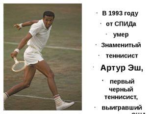 В 1993 году от СПИДа умер Знаменитый теннисист Артур Эш, первый черный тенни