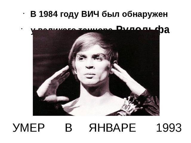 УМЕР В ЯНВАРЕ 1993 В 1984 году ВИЧ был обнаружен у великого танцора Рудольфа...