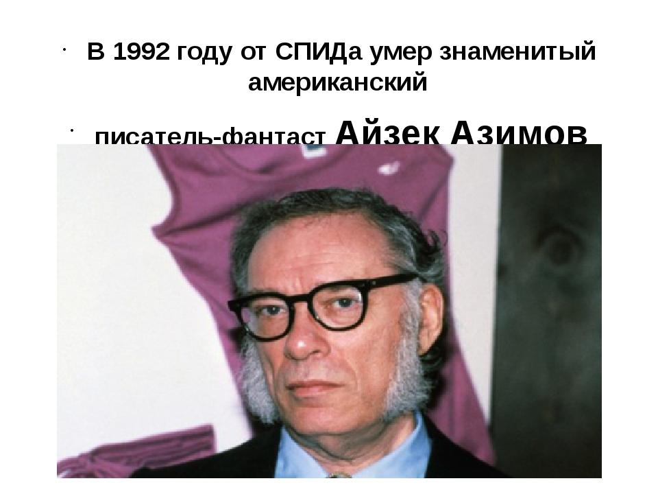 В 1992 году от СПИДа умер знаменитый американский писатель-фантаст Айзек Ази...